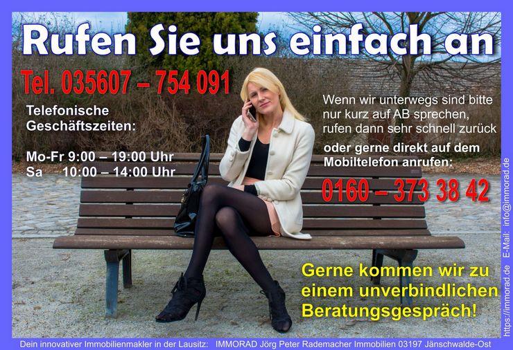 SO ERREICHEN SIE UNS: Telefonische Geschäftszeiten: Mo - Fr 9:00 - 19:00 Uhr Samstag 10:00 - 14:00 Uhr Festnetz: +49 (0) 35607 - 754 091 Wenn wir unterwegs sind kurz auf AB sprechen, rufen schnell zurück oder direkt auf dem Handy anrufen: Mobil-DE: ++49 (0) 160 373 38 42 WHATSAPP: 0160-3733842 Unser E-Mail-Rückrufservice: Senden Sie eine E-Mail an: anruf(@)immorad.de Vergessen Sie Ihre Telefonnummer bitte nicht und bei Bedarf eine Wunsch-Uhrzeit, und Wir rufen Sie gerne zurück!